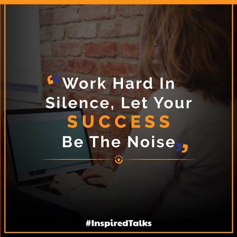 Inspiration for success work hard in silence, let your success be the noise.